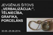 """Jevgēnijs Šitovs. """"VERBALIZĀCIJA:"""". Tēlniecība, grafika, porcelāns."""